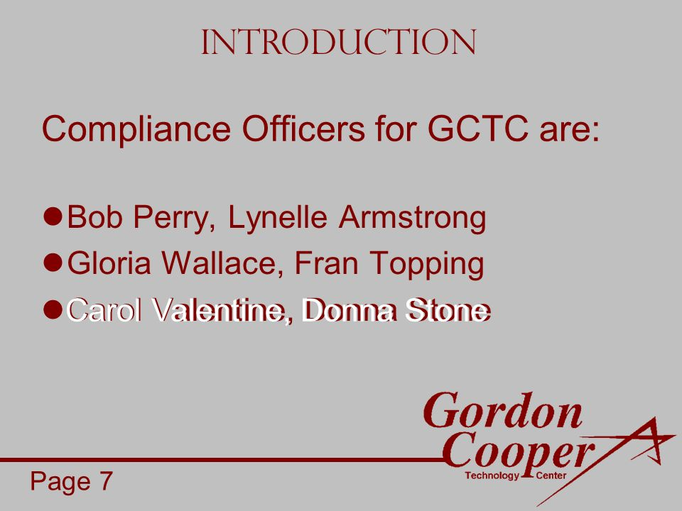 Compliance Officers for GCTC are: Bob Perry, Lynelle Armstrong Gloria Wallace, Fran Topping Carol Valentine, Donna Stone Introduction Page 7 Carol Valentine, Donna Stone