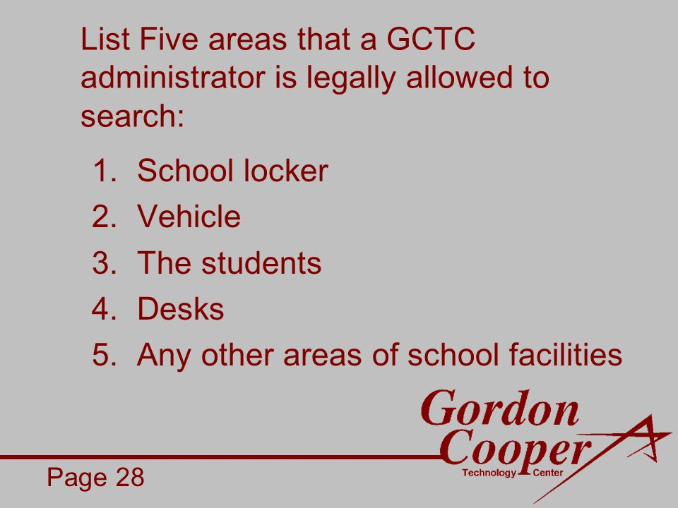 List Five areas that a GCTC administrator is legally allowed to search: 1.School locker 2.Vehicle 3.The students 4.Desks 5.Any other areas of school facilities Page 28