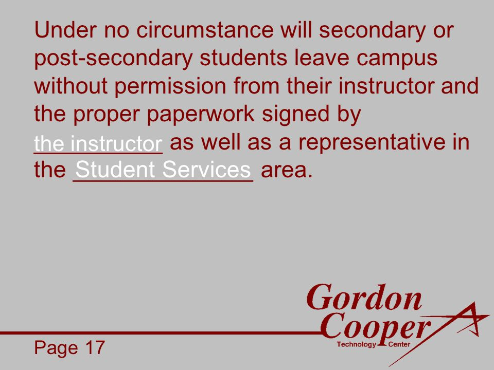 Under no circumstance will secondary or post-secondary students leave campus without permission from their instructor and the proper paperwork signed by __________ as well as a representative in the ______________ area.