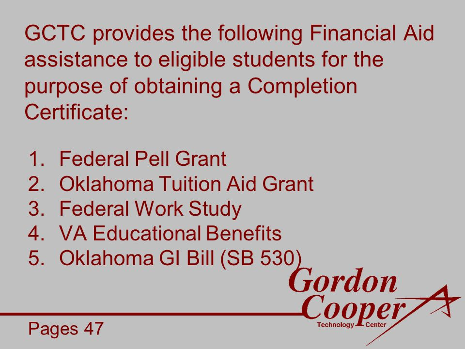 GCTC provides the following Financial Aid assistance to eligible students for the purpose of obtaining a Completion Certificate: 1.Federal Pell Grant 2.Oklahoma Tuition Aid Grant 3.Federal Work Study 4.VA Educational Benefits 5.Oklahoma GI Bill (SB 530) Pages 47