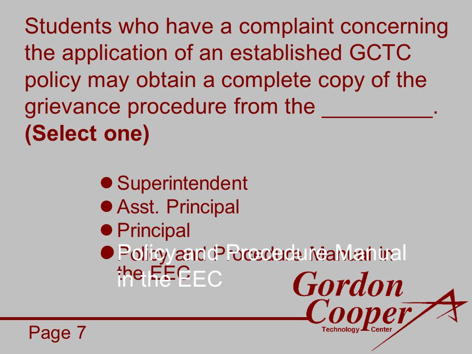 Students who have a complaint concerning the application of an established GCTC policy may obtain a complete copy of the grievance procedure from the _________.