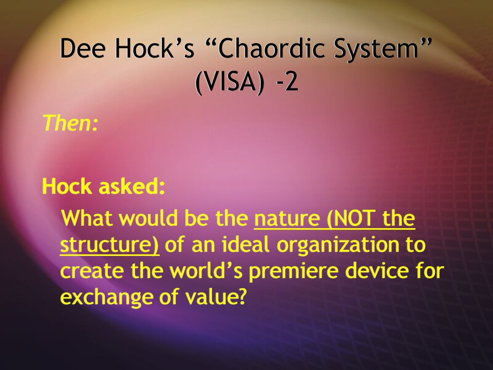 Dee Hocks Chaordic System (VISA) -2 Then: Hock asked: What would be the nature (NOT the structure) of an ideal organization to create the worlds premi