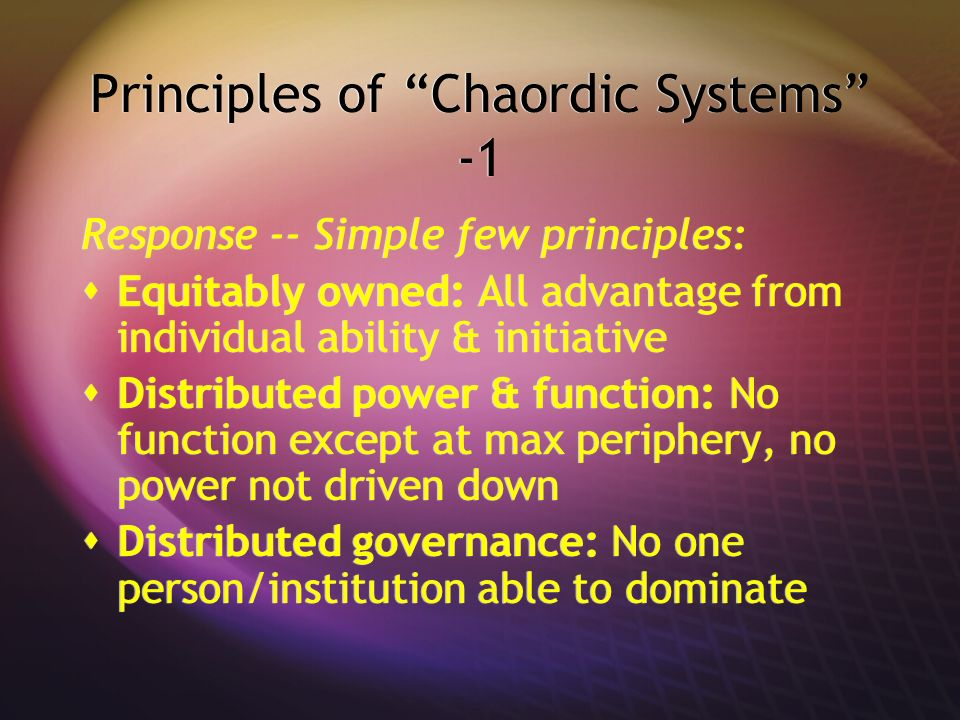 Principles of Chaordic Systems -1 Response -- Simple few principles: Equitably owned: All advantage from individual ability & initiative Distributed p