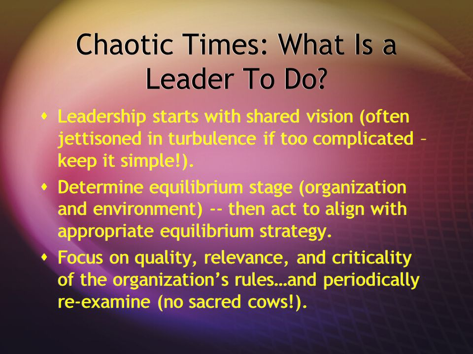 Chaotic Times: What Is a Leader To Do? Leadership starts with shared vision (often jettisoned in turbulence if too complicated – keep it simple!). Det