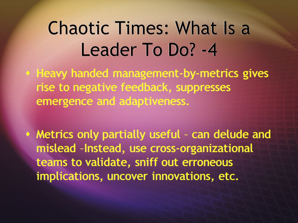 Chaotic Times: What Is a Leader To Do? -4 Heavy handed management-by-metrics gives rise to negative feedback, suppresses emergence and adaptiveness. M