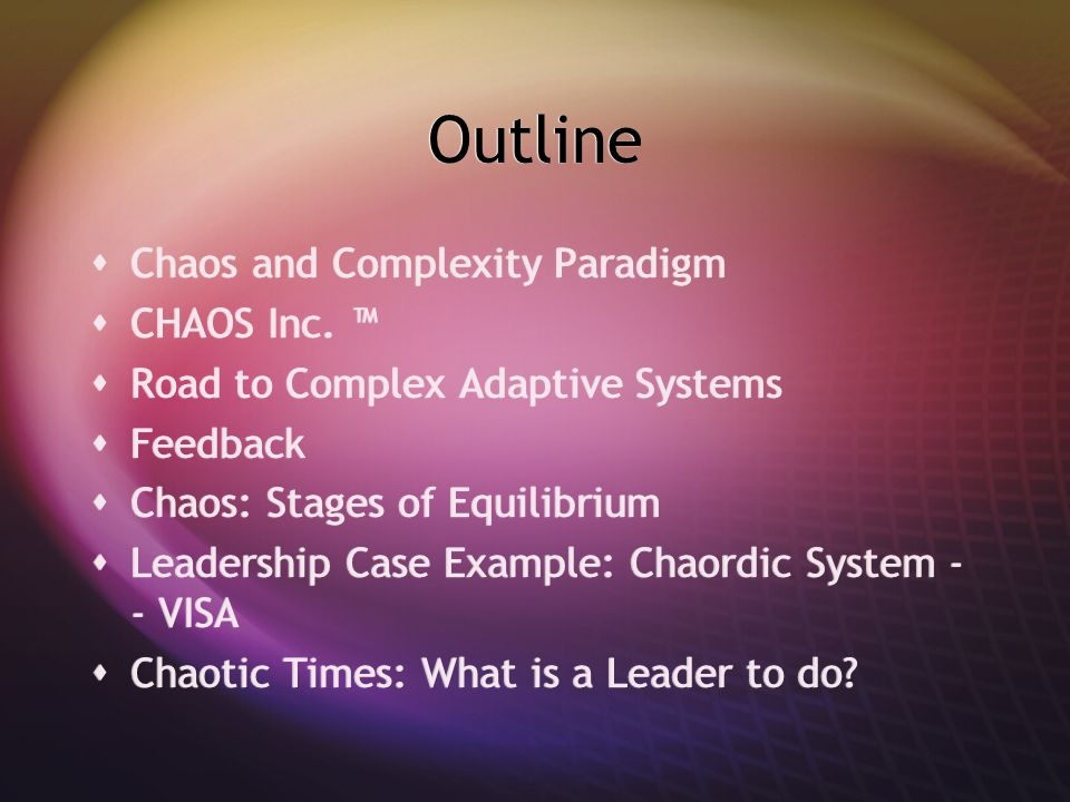 Outline Chaos and Complexity Paradigm CHAOS Inc. Road to Complex Adaptive Systems Feedback Chaos: Stages of Equilibrium Leadership Case Example: Chaor