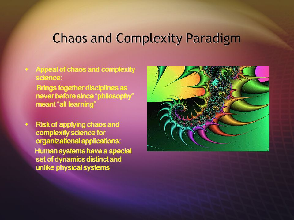 Chaos and Complexity Paradigm Appeal of chaos and complexity science: Brings together disciplines as never before since philosophy meant all learning