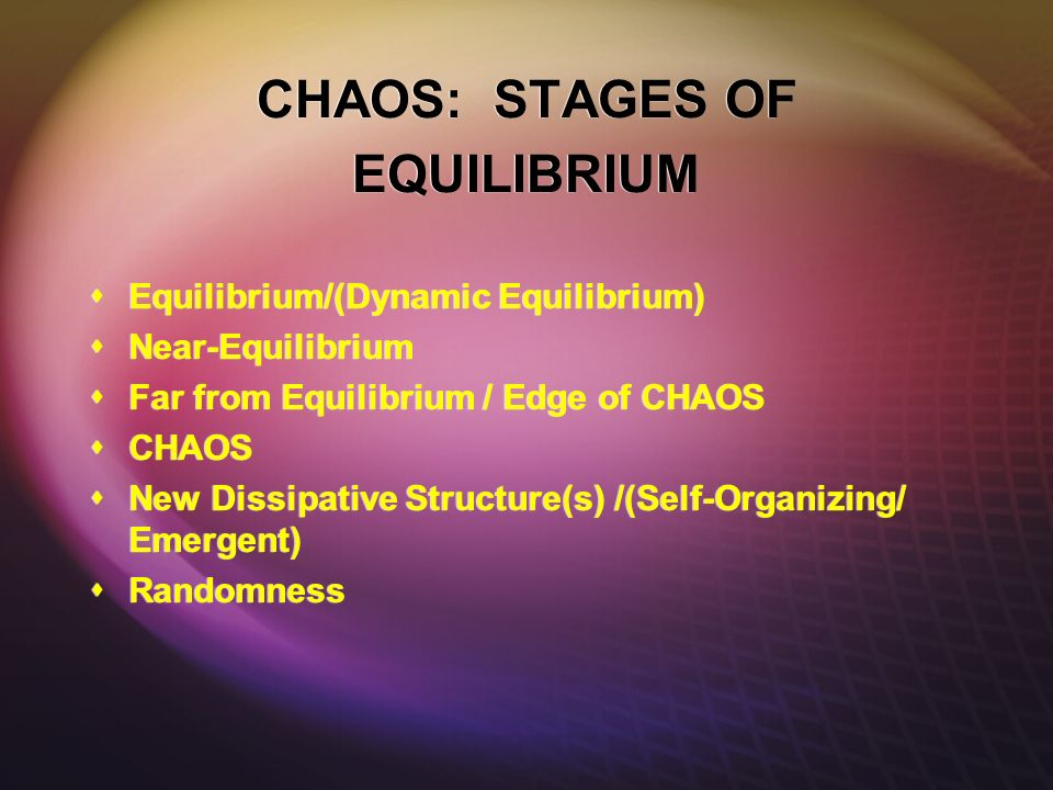CHAOS: STAGES OF EQUILIBRIUM Equilibrium/(Dynamic Equilibrium) Near-Equilibrium Far from Equilibrium / Edge of CHAOS CHAOS New Dissipative Structure(s