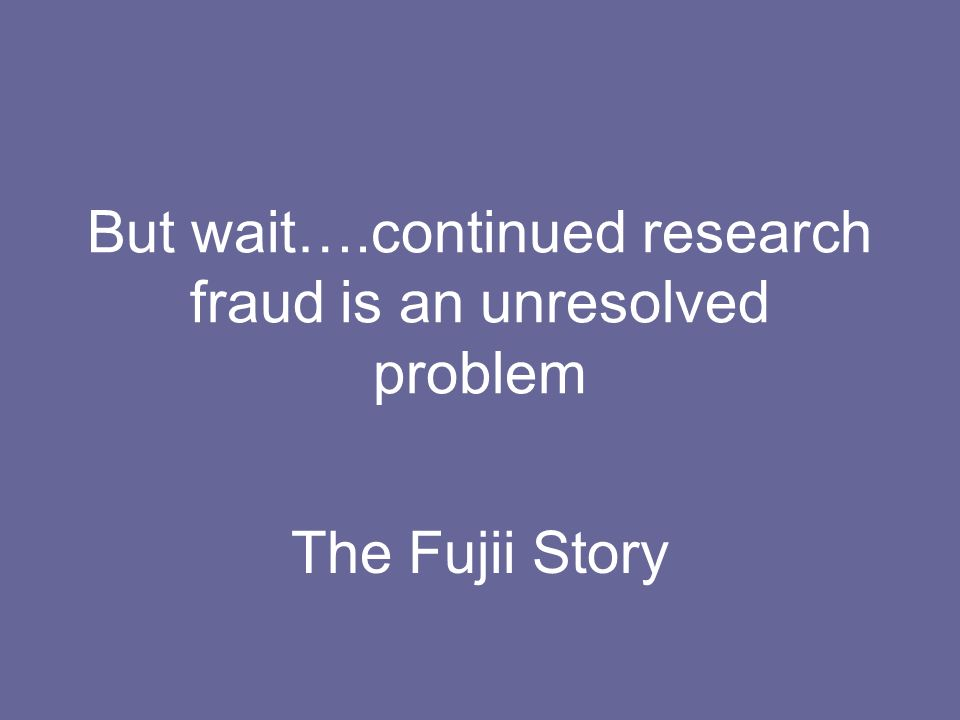 But wait….continued research fraud is an unresolved problem The Fujii Story