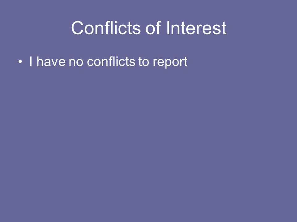 Conflicts of Interest I have no conflicts to report