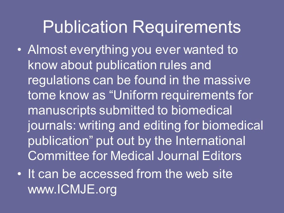 Publication Requirements Almost everything you ever wanted to know about publication rules and regulations can be found in the massive tome know as Uniform requirements for manuscripts submitted to biomedical journals: writing and editing for biomedical publication put out by the International Committee for Medical Journal Editors It can be accessed from the web site www.ICMJE.org