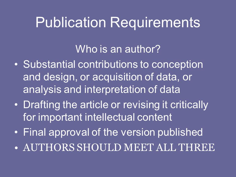 Publication Requirements Who is an author? Substantial contributions to conception and design, or acquisition of data, or analysis and interpretation