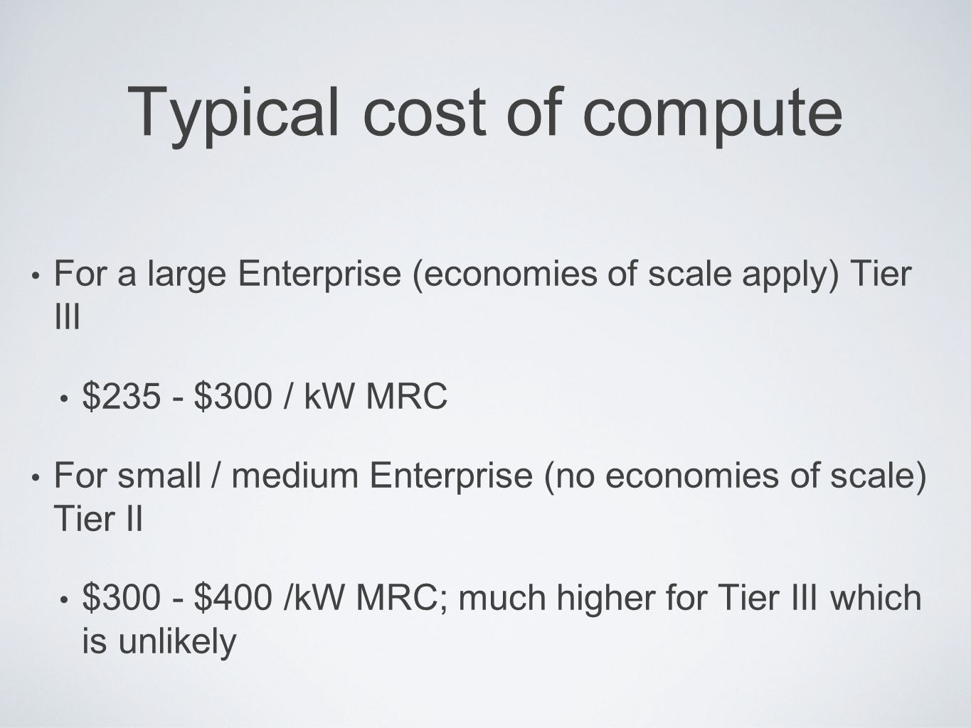Typical cost of compute For a large Enterprise (economies of scale apply) Tier III $235 - $300 / kW MRC For small / medium Enterprise (no economies of