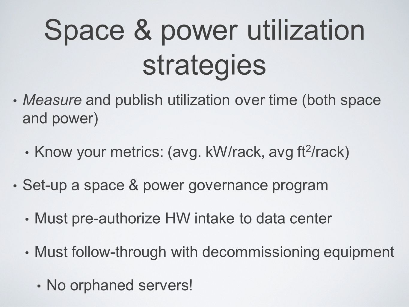 Space & power utilization strategies Measure and publish utilization over time (both space and power) Know your metrics: (avg. kW/rack, avg ft 2 /rack