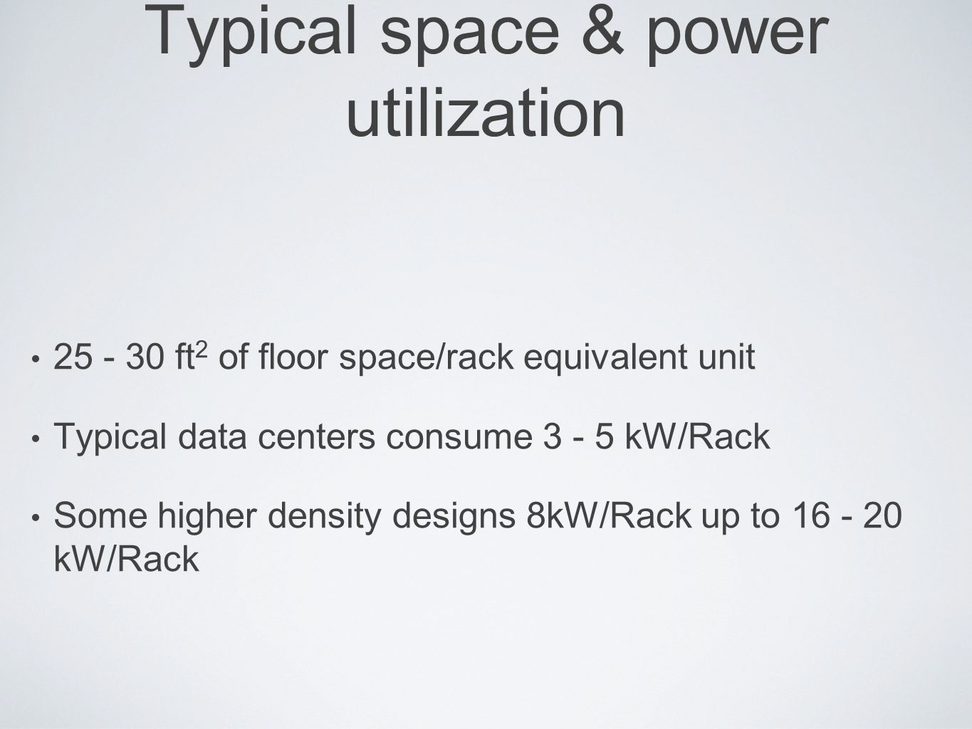 Typical space & power utilization 25 - 30 ft 2 of floor space/rack equivalent unit Typical data centers consume 3 - 5 kW/Rack Some higher density desi