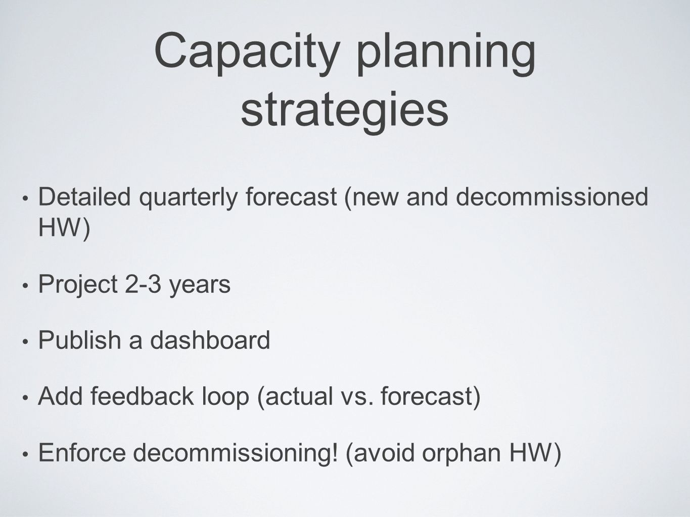 Capacity planning strategies Detailed quarterly forecast (new and decommissioned HW) Project 2-3 years Publish a dashboard Add feedback loop (actual v