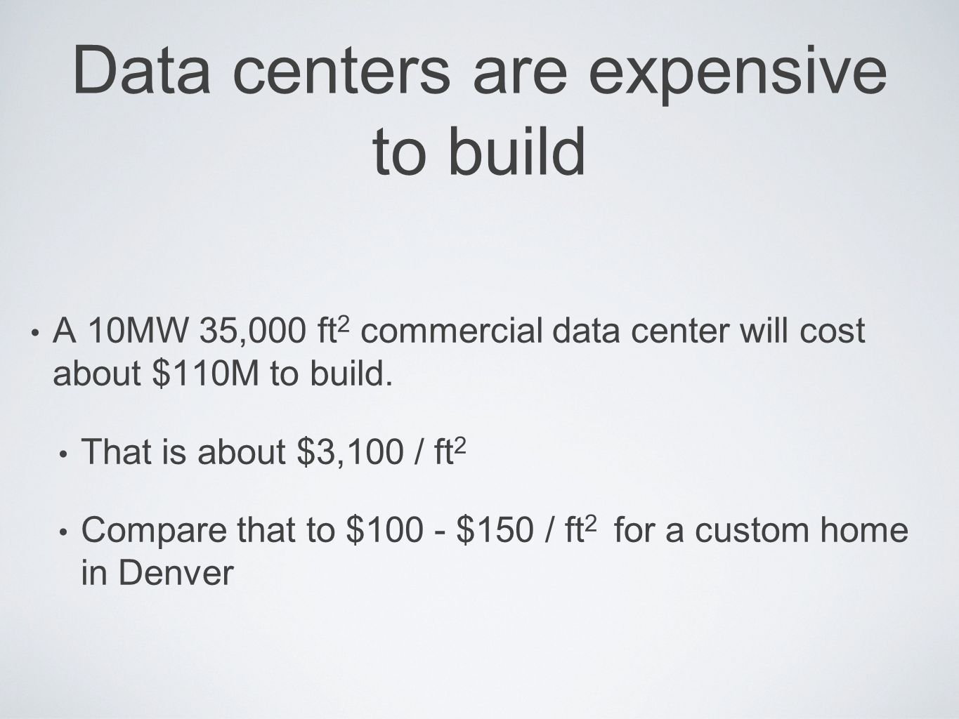 Data centers are expensive to build A 10MW 35,000 ft 2 commercial data center will cost about $110M to build. That is about $3,100 / ft 2 Compare that