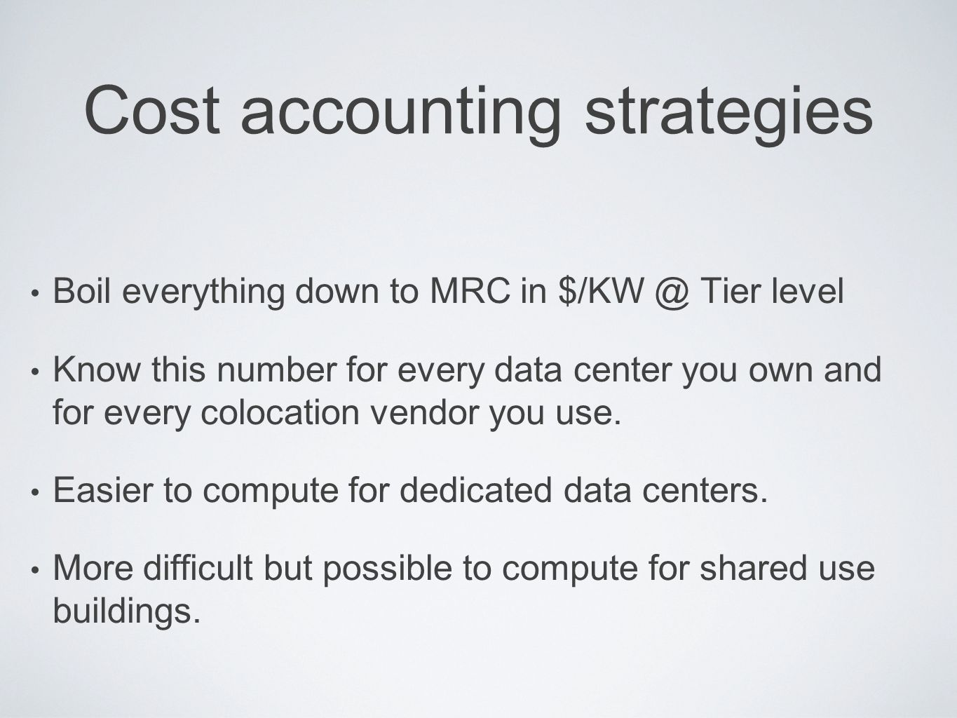 Cost accounting strategies Boil everything down to MRC in $/KW @ Tier level Know this number for every data center you own and for every colocation ve