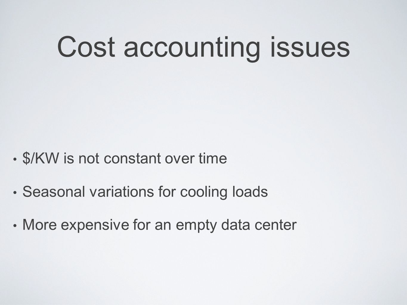 Cost accounting issues $/KW is not constant over time Seasonal variations for cooling loads More expensive for an empty data center