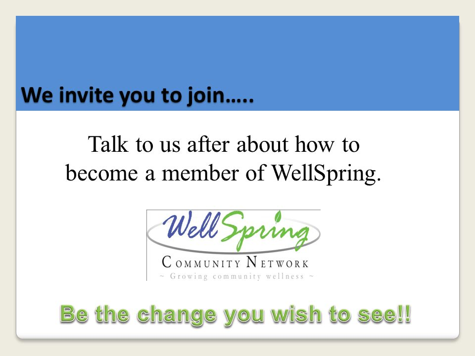 We invite you to join….. Talk to us after about how to become a member of WellSpring.