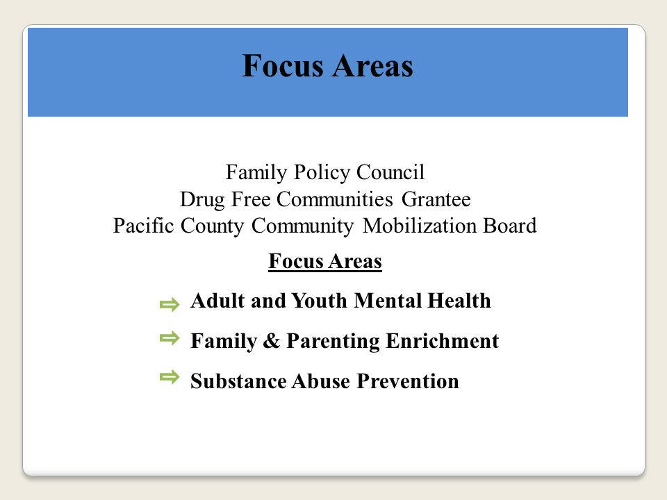 Focus Areas Family Policy Council Drug Free Communities Grantee Pacific County Community Mobilization Board Focus Areas Adult and Youth Mental Health Family & Parenting Enrichment Substance Abuse Prevention
