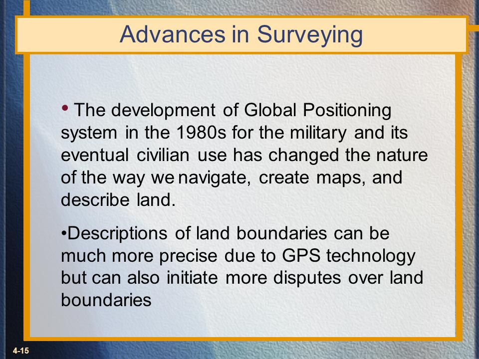 4-15 Advances in Surveying The development of Global Positioning system in the 1980s for the military and its eventual civilian use has changed the na