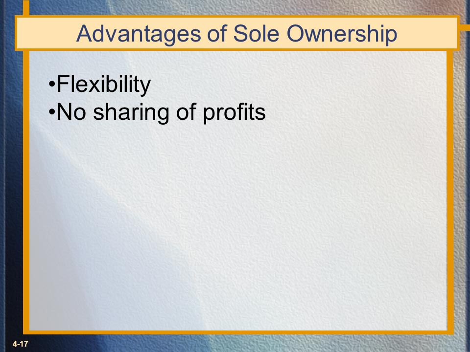 4-17 Advantages of Sole Ownership Flexibility No sharing of profits