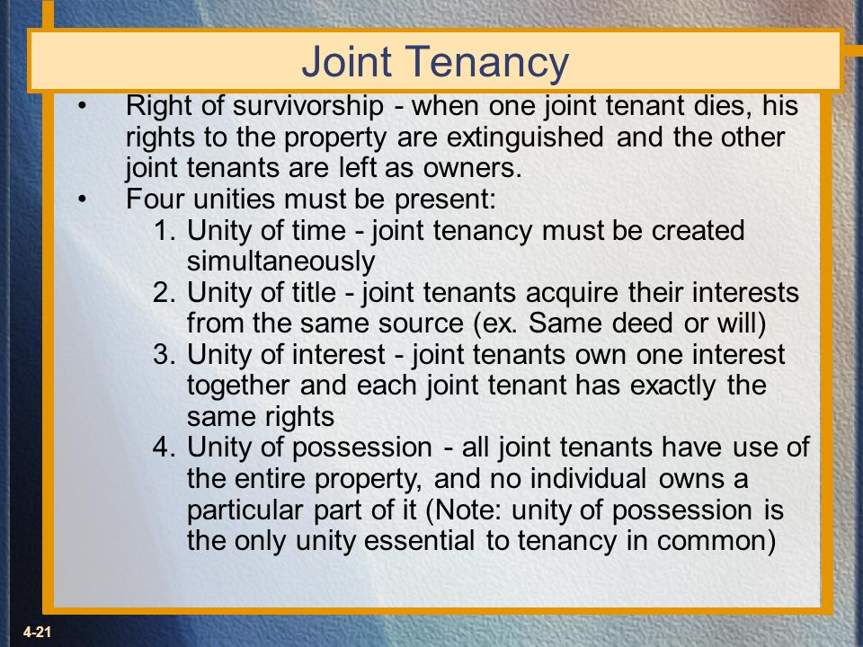 4-21 Joint Tenancy Right of survivorship - when one joint tenant dies, his rights to the property are extinguished and the other joint tenants are lef