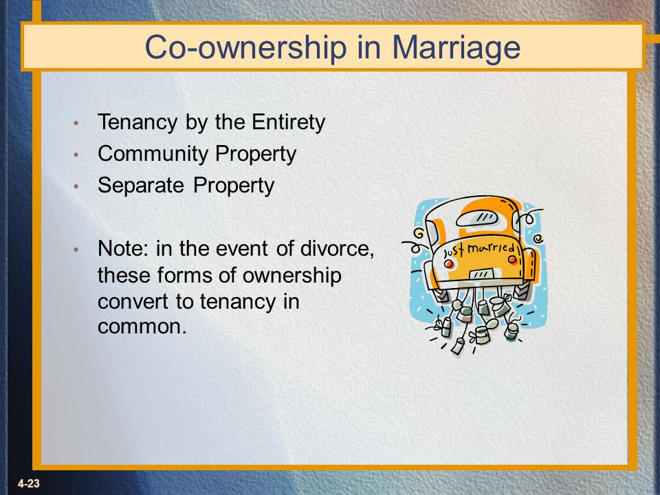 4-23 Co-ownership in Marriage Tenancy by the Entirety Community Property Separate Property Note: in the event of divorce, these forms of ownership con