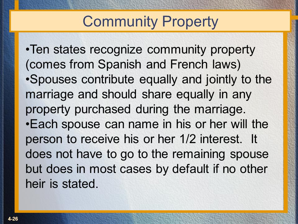 4-26 Community Property Ten states recognize community property (comes from Spanish and French laws) Spouses contribute equally and jointly to the mar