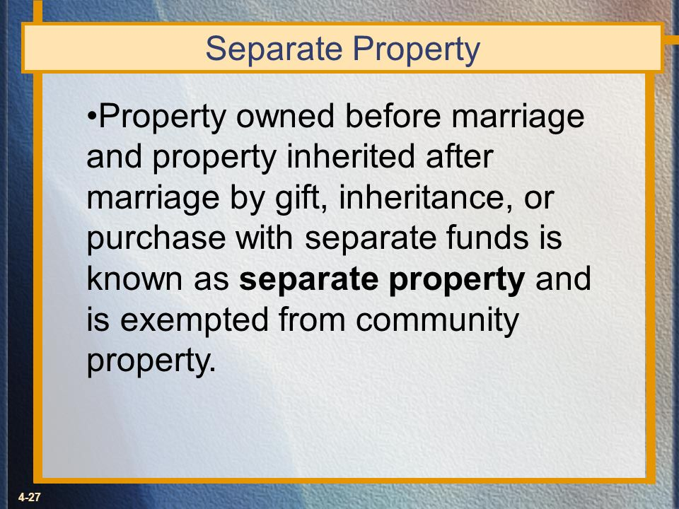 4-27 Separate Property Property owned before marriage and property inherited after marriage by gift, inheritance, or purchase with separate funds is k