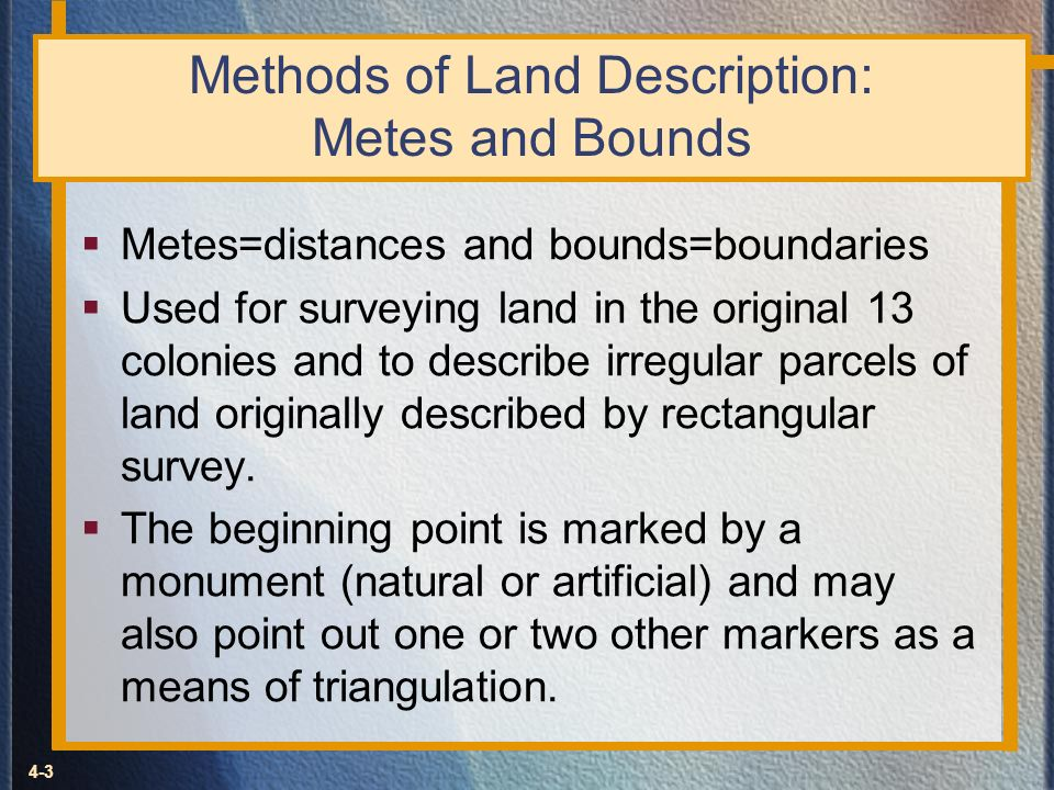 4-3 Methods of Land Description: Metes and Bounds Metes=distances and bounds=boundaries Used for surveying land in the original 13 colonies and to des