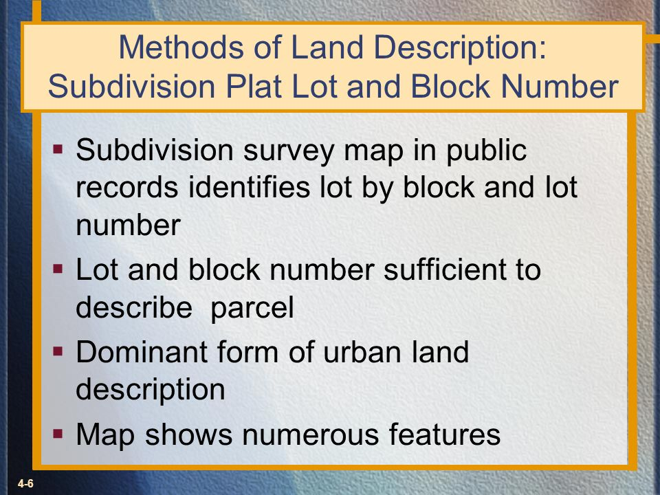 4-6 Methods of Land Description: Subdivision Plat Lot and Block Number Subdivision survey map in public records identifies lot by block and lot number