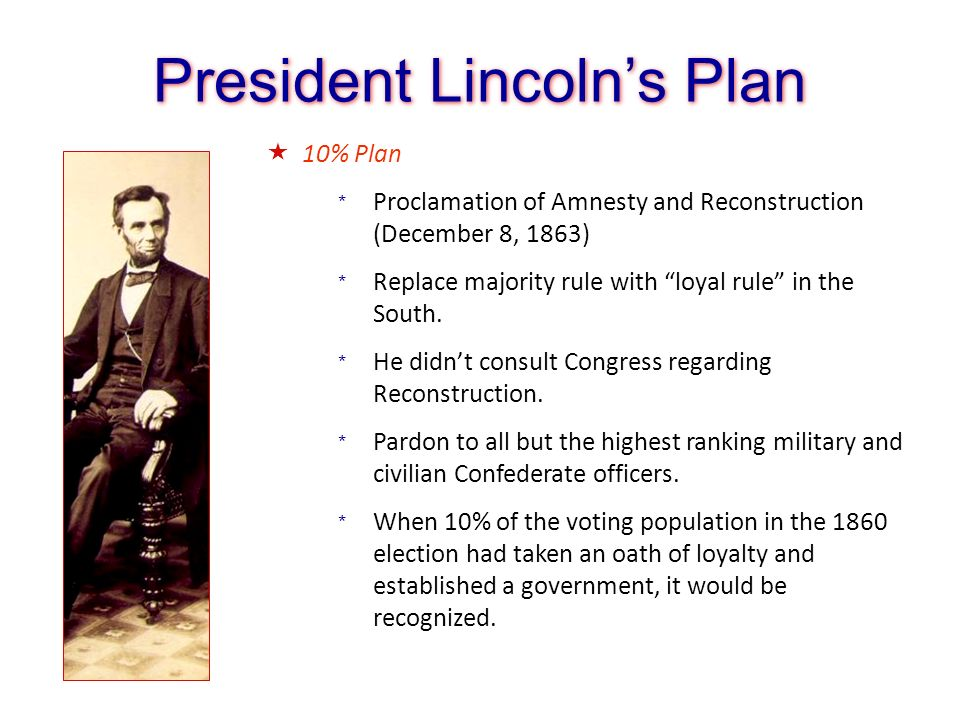 President Lincolns Plan 10% Plan * Proclamation of Amnesty and Reconstruction (December 8, 1863) * Replace majority rule with loyal rule in the South.
