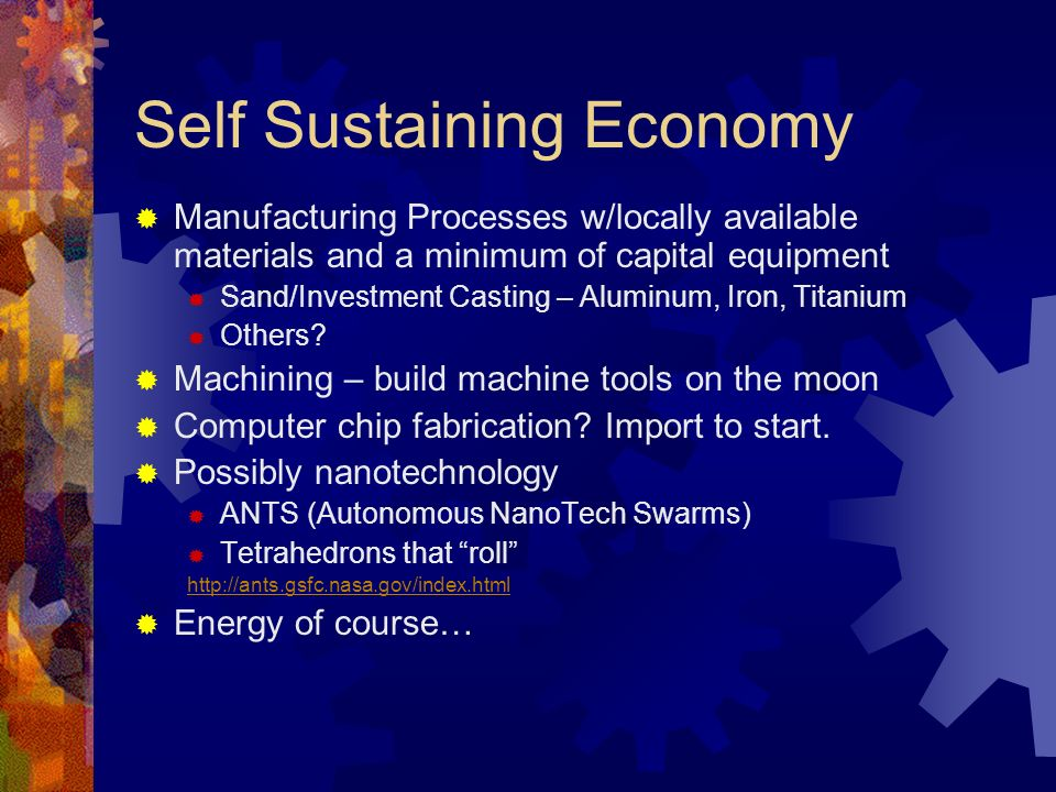 Self Sustaining Economy Manufacturing Processes w/locally available materials and a minimum of capital equipment Sand/Investment Casting – Aluminum, I