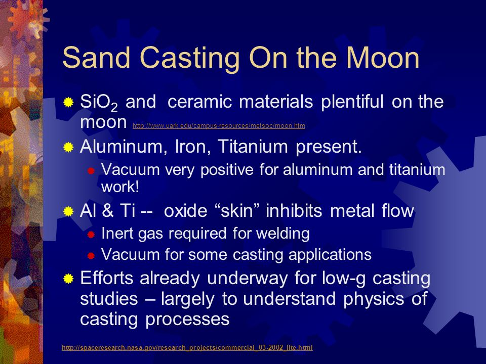 Sand Casting On the Moon SiO 2 and ceramic materials plentiful on the moon http://www.uark.edu/campus-resources/metsoc/moon.htm http://www.uark.edu/ca