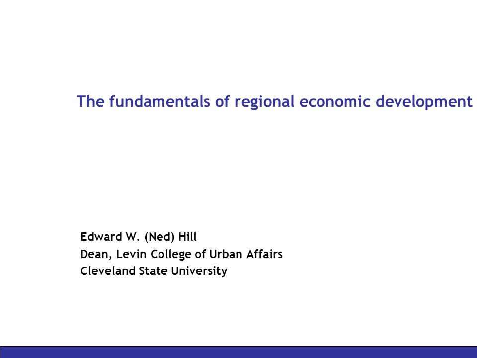 The fundamentals of regional economic development Edward W. (Ned) Hill Dean, Levin College of Urban Affairs Cleveland State University