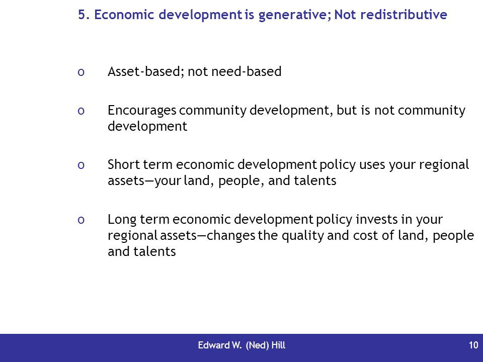 Edward W. (Ned) Hill10 5. Economic development is generative; Not redistributive oAsset-based; not need-based oEncourages community development, but i