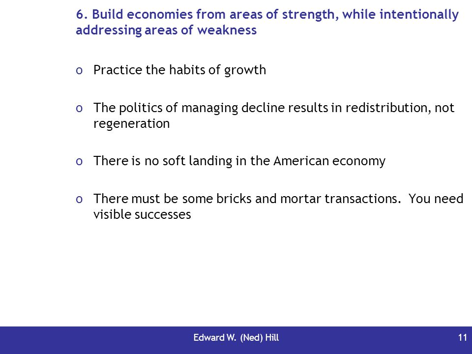 Edward W. (Ned) Hill11 6. Build economies from areas of strength, while intentionally addressing areas of weakness oPractice the habits of growth oThe