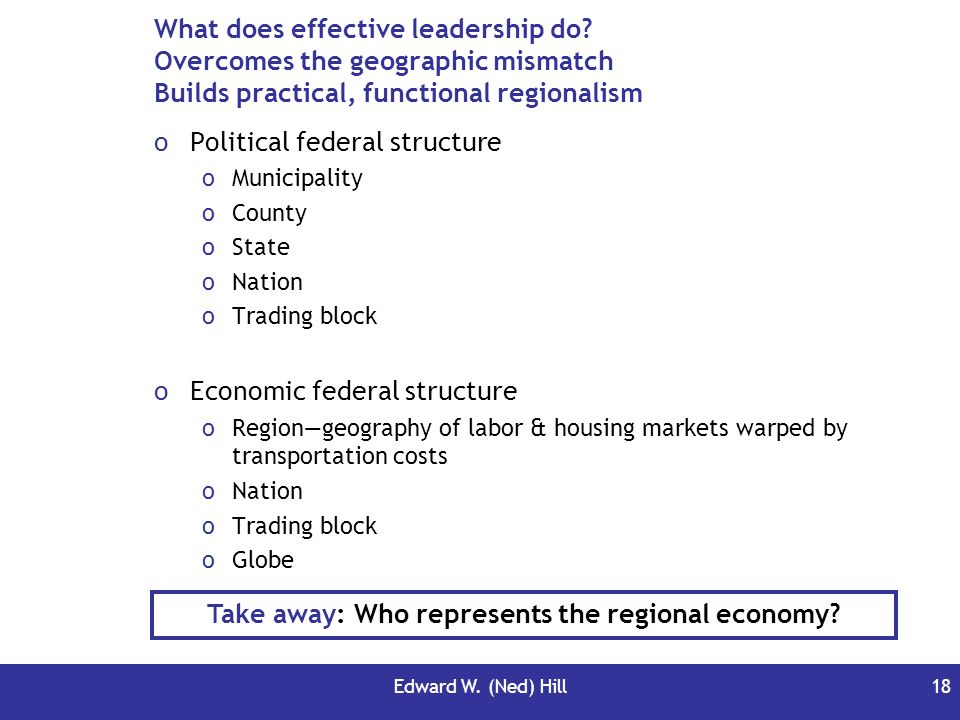 Edward W. (Ned) Hill18 What does effective leadership do? Overcomes the geographic mismatch Builds practical, functional regionalism oPolitical federa