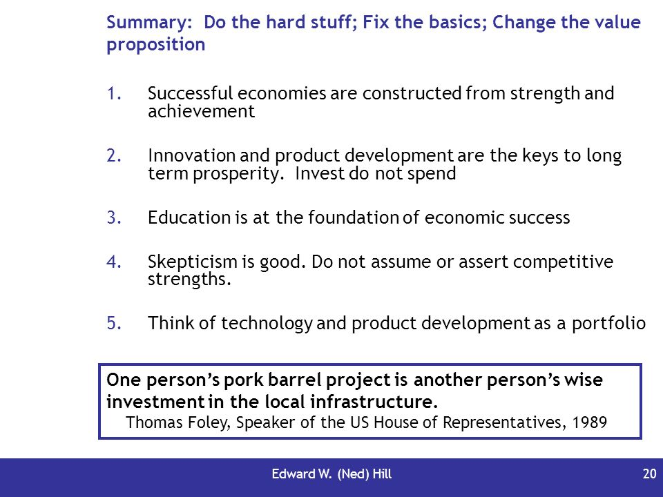 Edward W. (Ned) Hill20 Summary: Do the hard stuff; Fix the basics; Change the value proposition 1.Successful economies are constructed from strength a