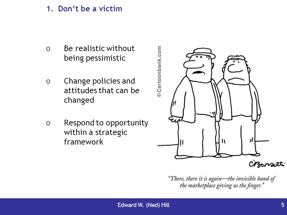 Edward W. (Ned) Hill5 1.Dont be a victim oBe realistic without being pessimistic oChange policies and attitudes that can be changed oRespond to opport