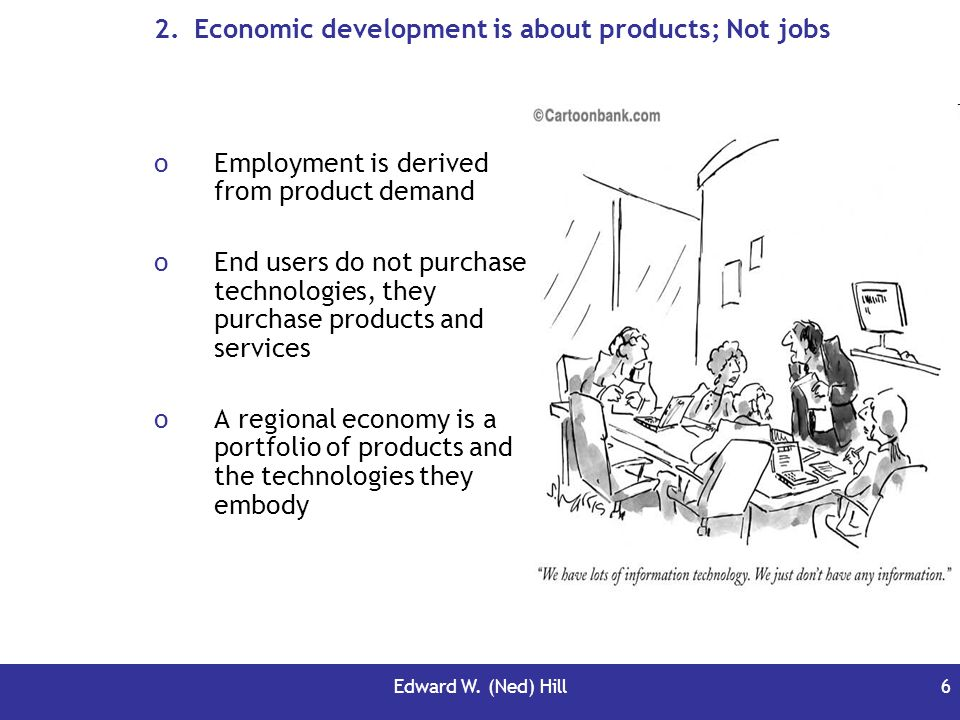 Edward W. (Ned) Hill6 2.Economic development is about products; Not jobs oEmployment is derived from product demand oEnd users do not purchase technol