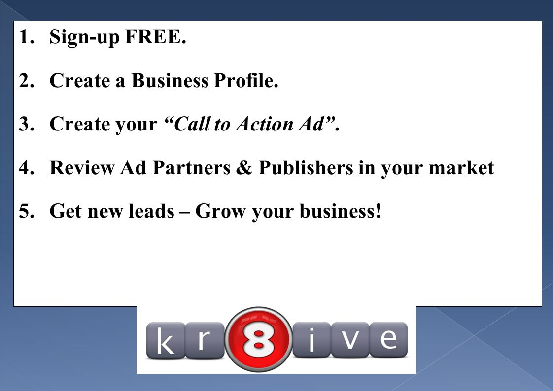 1.Sign-up FREE. 2.Create a Business Profile. 3.Create your Call to Action Ad.