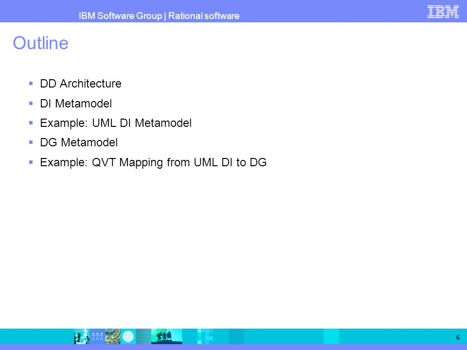 IBM Software Group   Rational software 6 Outline DD Architecture DI Metamodel Example: UML DI Metamodel DG Metamodel Example: QVT Mapping from UML DI