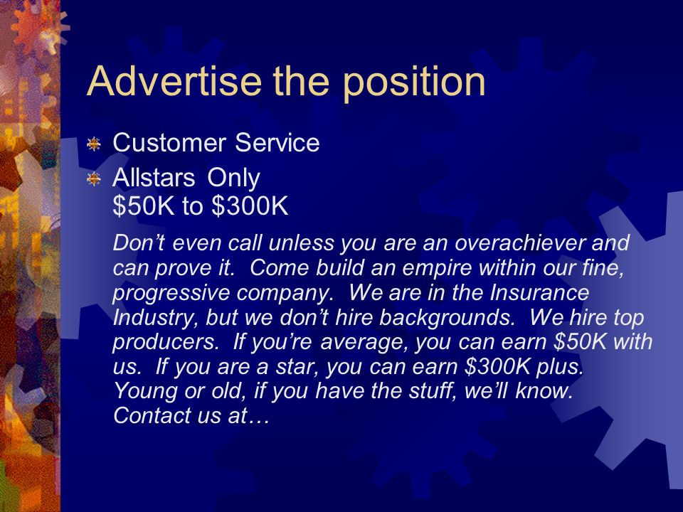 Advertise the position Customer Service Allstars Only $50K to $300K Dont even call unless you are an overachiever and can prove it. Come build an empi