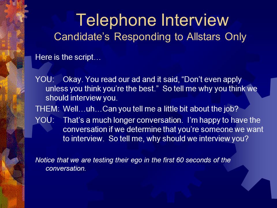 Telephone Interview Candidates Responding to Allstars Only Here is the script… YOU: Okay. You read our ad and it said, Dont even apply unless you thin