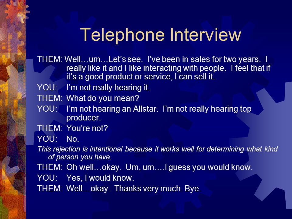 Telephone Interview THEM: Well…um…Lets see. Ive been in sales for two years. I really like it and I like interacting with people. I feel that if its a