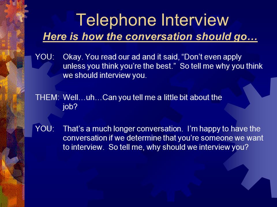 Telephone Interview Here is how the conversation should go… YOU:Okay. You read our ad and it said, Dont even apply unless you think youre the best. So