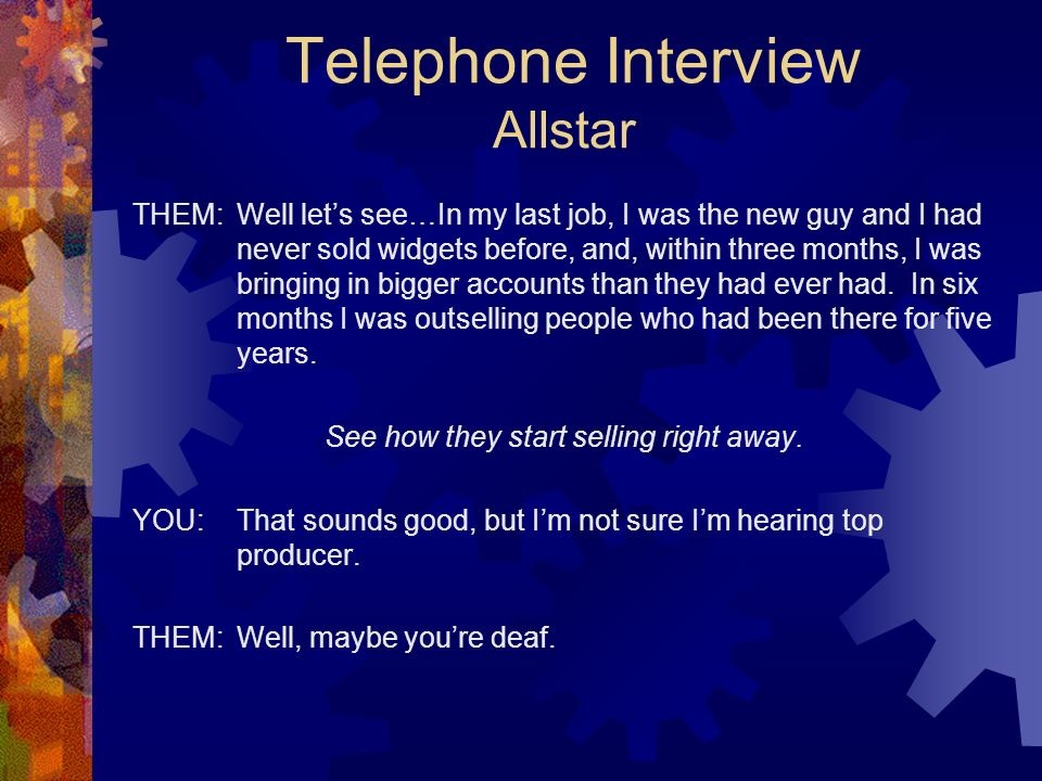 Telephone Interview Allstar THEM:Well lets see…In my last job, I was the new guy and I had never sold widgets before, and, within three months, I was